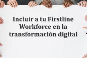 Incluir a tu Firstline Workforce en la transformación digital | HiTechNectar