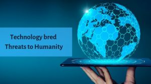 Technology bred Threats to Humanity