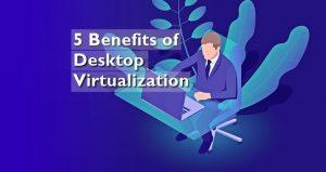 5 Benefits of Desktop Virtualization