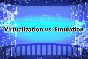 Virtualization vs. Emulation: Comparing the Two