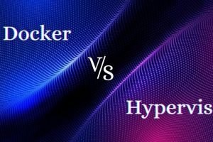 Hypervisor vs. Docker: What is the Difference between the Two?