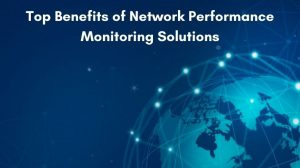 Top Benefits of Network Performance Monitoring Solutions