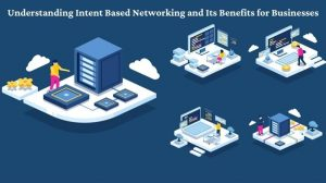 Understanding Intent Based Networking and Its Benefits for Businesses