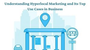 Understanding Hyperlocal Marketing and Its Top Use Cases in Business
