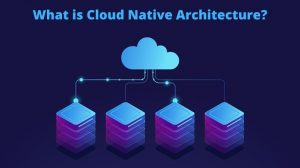 What is Cloud Native Architecture