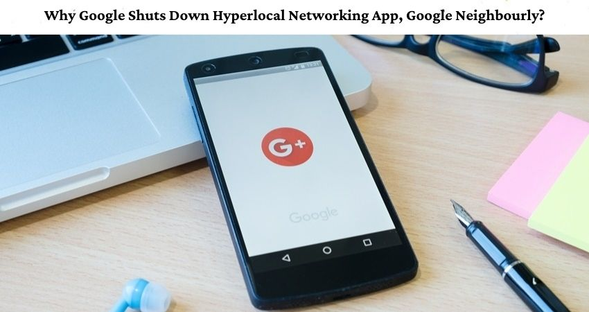 Why Google Shuts Down Hyperlocal Networking App, Google Neighbourly