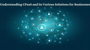 Understanding CPaaS and its Various Solutions for Businesses